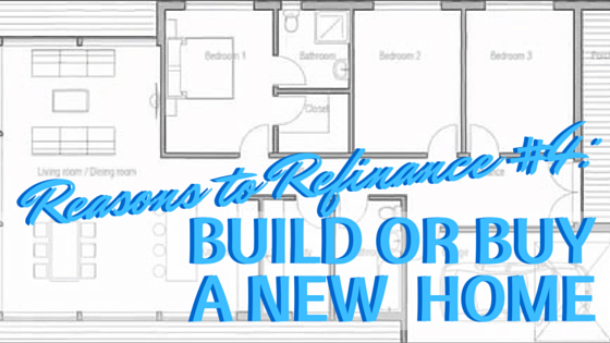 Reasons to Refinance: #4 To Build or Buy Your New Home