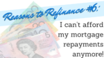 reasons to refinance #6 I can't afford my mortgage repayments anymore