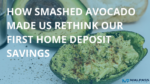 HOW SMASHED AVOCADO MADE US RETHINK OUR FIRST HOME DEPOSIT SAVINGS